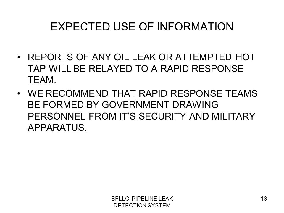 SFLLC PIPELINE LEAK DETECTION SYSTEM 13 EXPECTED USE OF INFORMATION REPORTS OF ANY OIL LEAK OR ATTEMPTED HOT TAP WILL BE RELAYED TO A RAPID RESPONSE TEAM.