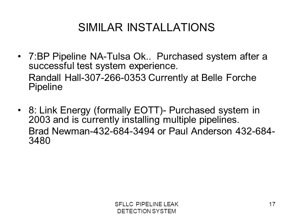 SFLLC PIPELINE LEAK DETECTION SYSTEM 17 SIMILAR INSTALLATIONS 7:BP Pipeline NA-Tulsa Ok.. Purchased system after a successful test system experience.