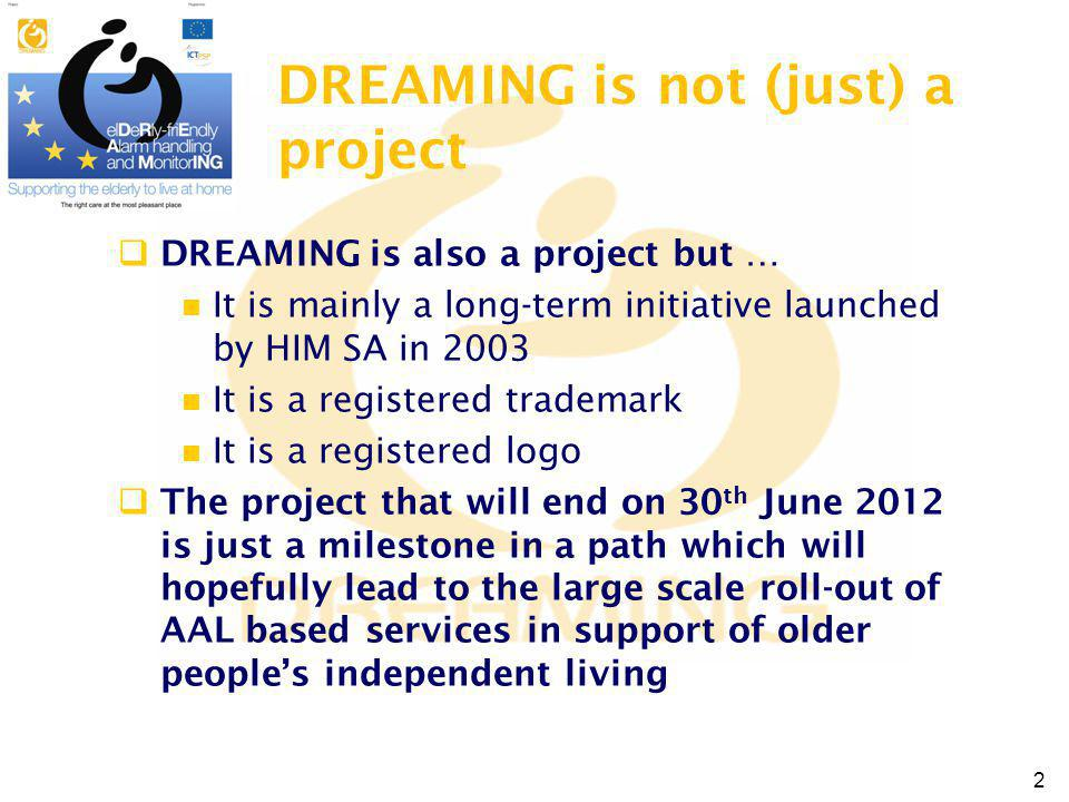 DREAMING is not (just) a project DREAMING is also a project but … It is mainly a long-term initiative launched by HIM SA in 2003 It is a registered trademark It is a registered logo The project that will end on 30 th June 2012 is just a milestone in a path which will hopefully lead to the large scale roll-out of AAL based services in support of older peoples independent living 2