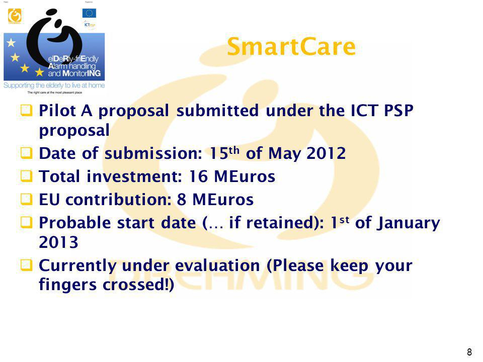 Pilot A proposal submitted under the ICT PSP proposal Date of submission: 15 th of May 2012 Total investment: 16 MEuros EU contribution: 8 MEuros Probable start date (… if retained): 1 st of January 2013 Currently under evaluation (Please keep your fingers crossed!) SmartCare 8