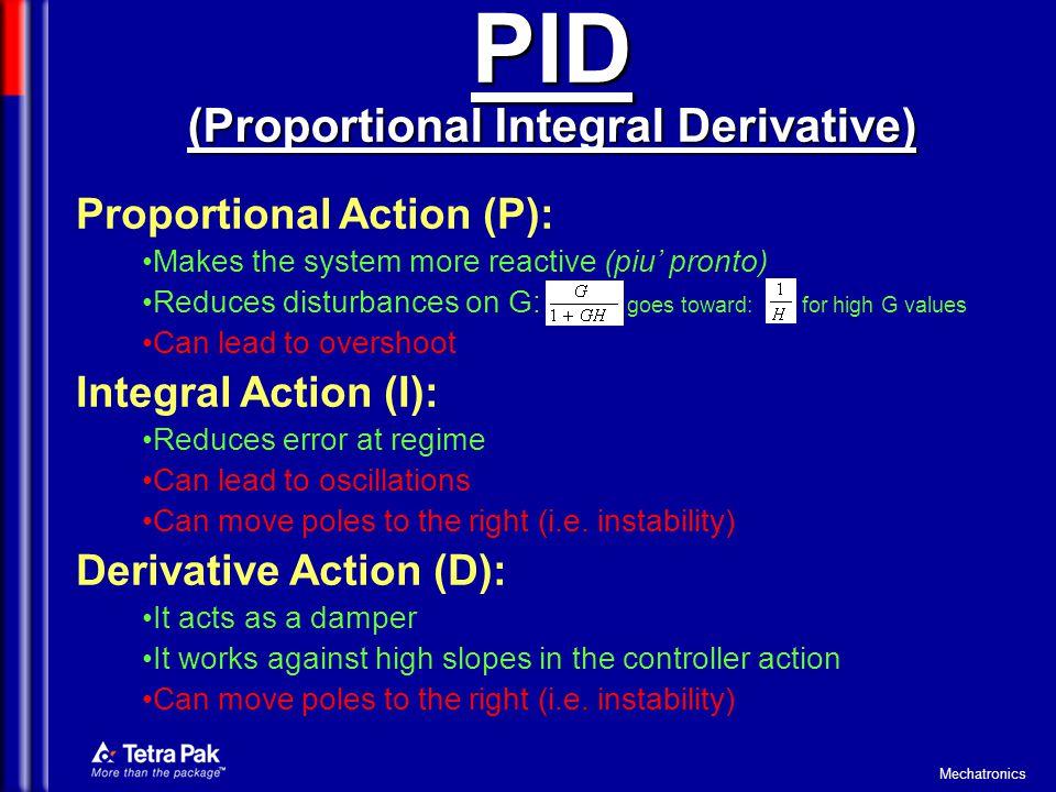 Mechatronics PID (Proportional Integral Derivative) Proportional Action (P): Makes the system more reactive (piu pronto) Reduces disturbances on G: go