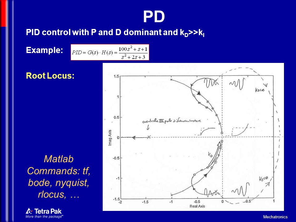 Mechatronics PD PID control with P and D dominant and k D >>k I Example: Root Locus: Matlab Commands: tf, bode, nyquist, rlocus, …