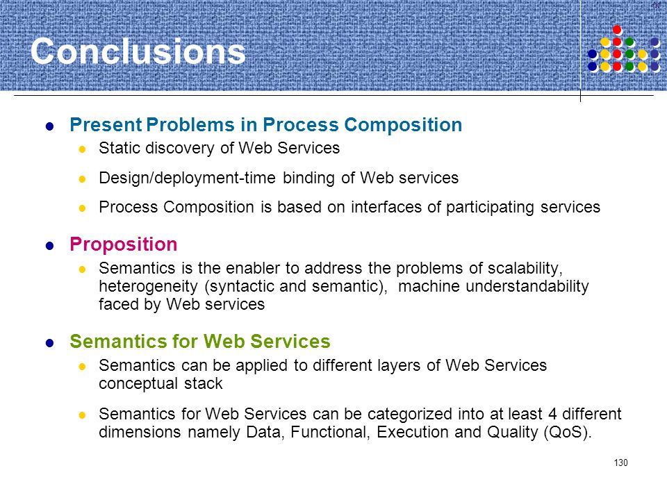 130 Conclusions Present Problems in Process Composition Static discovery of Web Services Design/deployment-time binding of Web services Process Compos