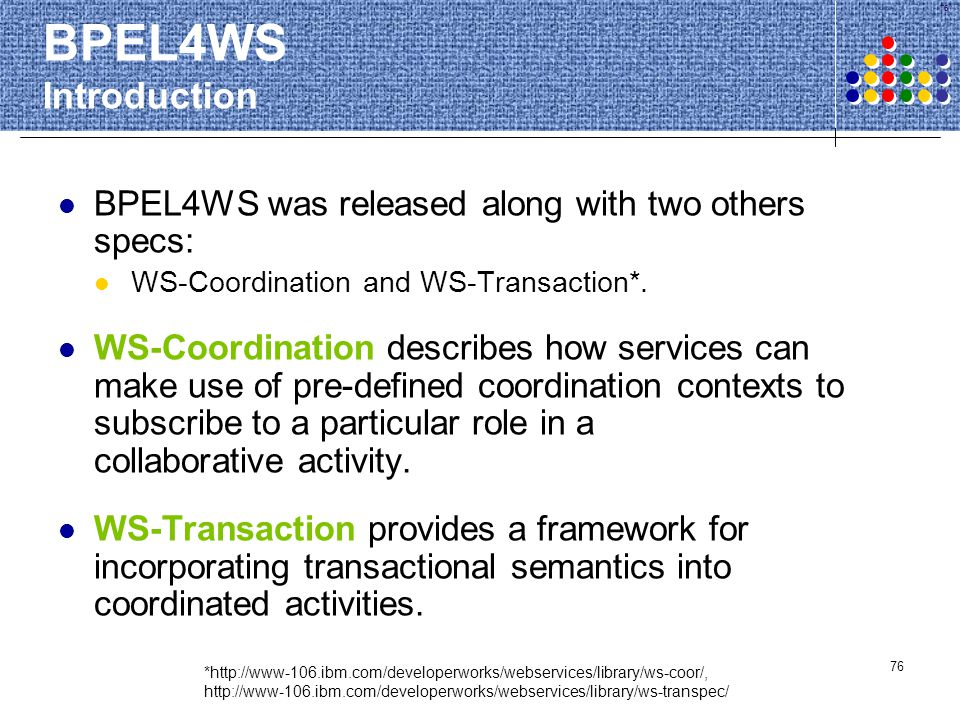 76 BPEL4WS Introduction BPEL4WS was released along with two others specs: WS-Coordination and WS-Transaction*. WS-Coordination describes how services