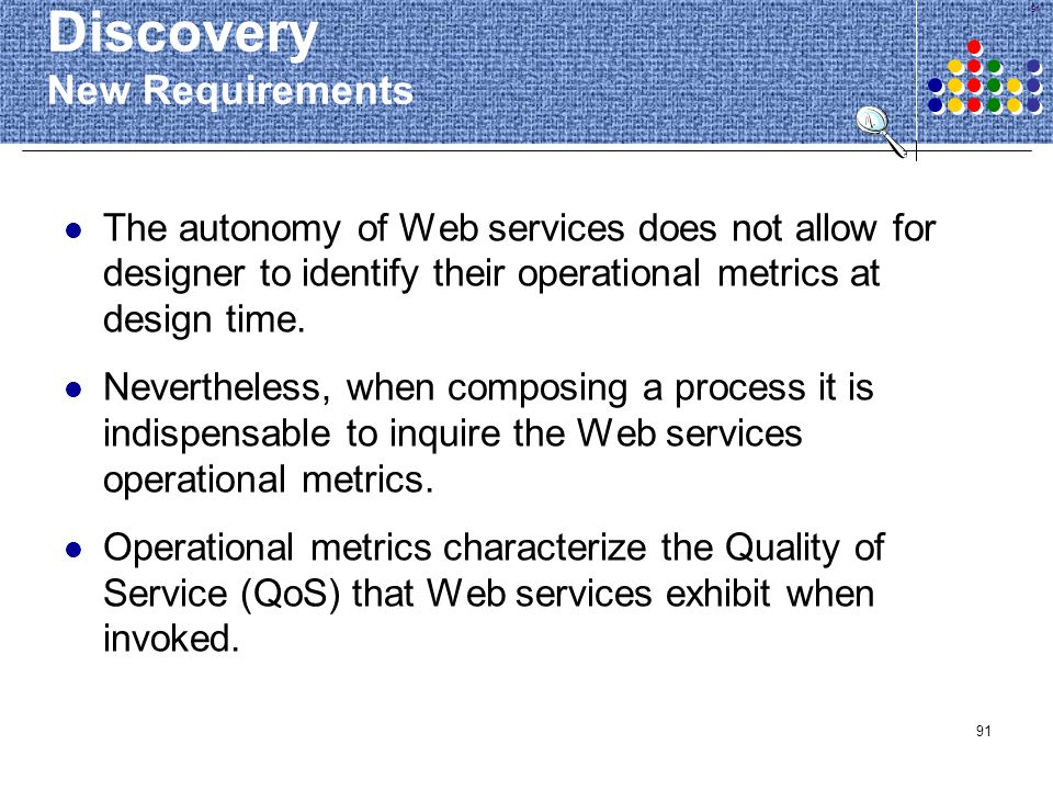 91 Discovery New Requirements The autonomy of Web services does not allow for designer to identify their operational metrics at design time. Neverthel