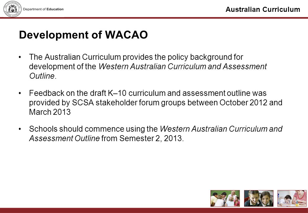 Australian Curriculum Development of WACAO The Australian Curriculum provides the policy background for development of the Western Australian Curriculum and Assessment Outline.