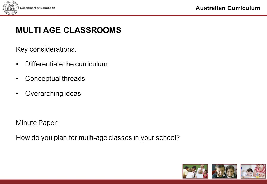 Australian Curriculum MULTI AGE CLASSROOMS Key considerations: Differentiate the curriculum Conceptual threads Overarching ideas Minute Paper: How do you plan for multi-age classes in your school