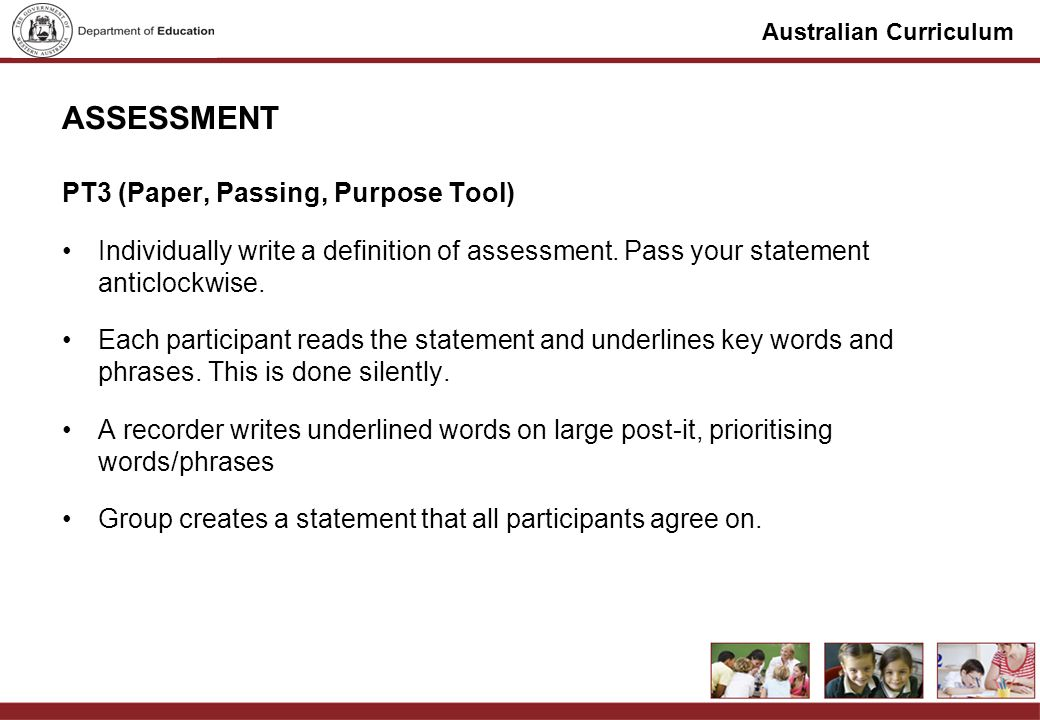 Australian Curriculum ASSESSMENT PT3 (Paper, Passing, Purpose Tool) Individually write a definition of assessment. Pass your statement anticlockwise.