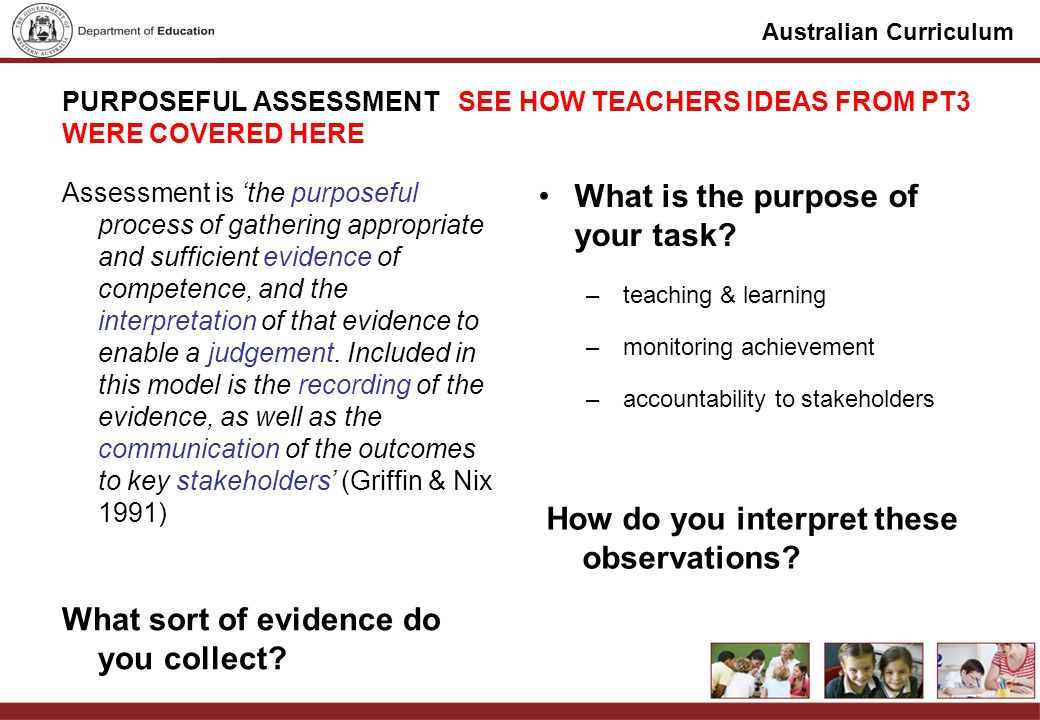 Australian Curriculum PURPOSEFUL ASSESSMENT SEE HOW TEACHERS IDEAS FROM PT3 WERE COVERED HERE Assessment is the purposeful process of gathering appropriate and sufficient evidence of competence, and the interpretation of that evidence to enable a judgement.