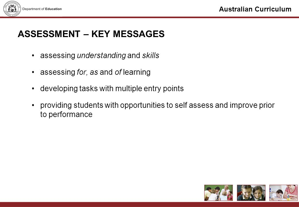 Australian Curriculum ASSESSMENT – KEY MESSAGES assessing understanding and skills assessing for, as and of learning developing tasks with multiple entry points providing students with opportunities to self assess and improve prior to performance