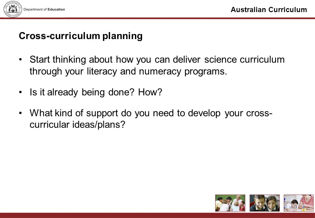 Australian Curriculum Cross-curriculum planning Start thinking about how you can deliver science curriculum through your literacy and numeracy programs.