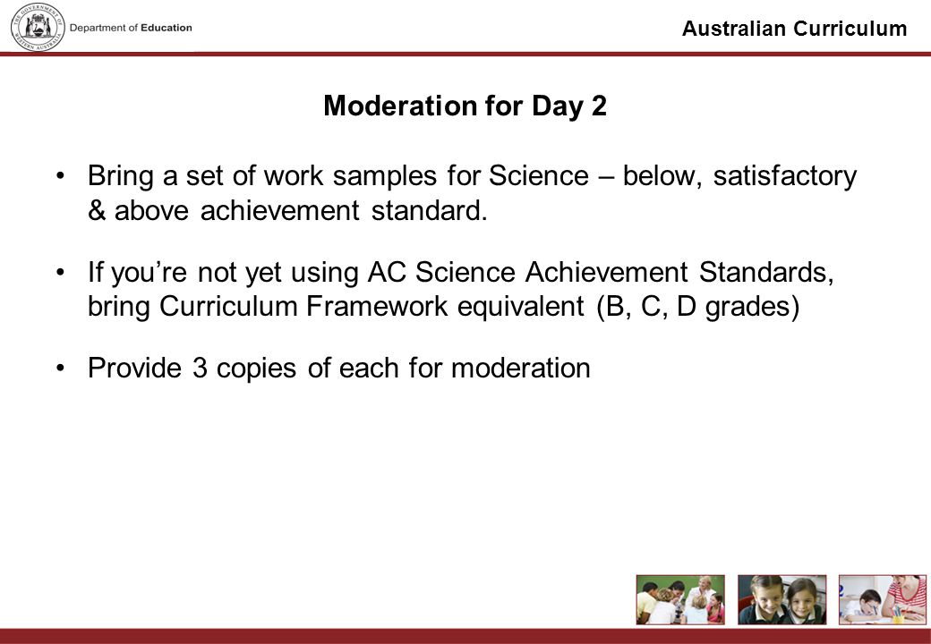 Australian Curriculum Moderation for Day 2 Bring a set of work samples for Science – below, satisfactory & above achievement standard.