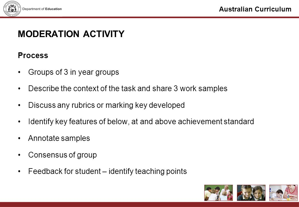 Australian Curriculum MODERATION ACTIVITY Process Groups of 3 in year groups Describe the context of the task and share 3 work samples Discuss any rub