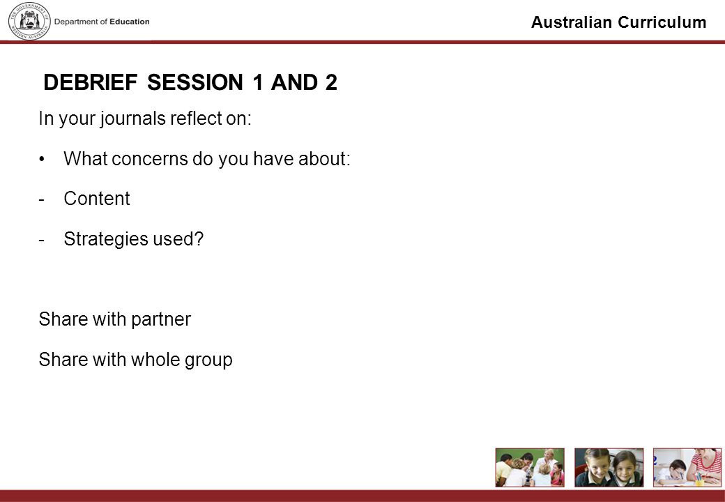 Australian Curriculum DEBRIEF SESSION 1 AND 2 In your journals reflect on: What concerns do you have about: -Content -Strategies used.