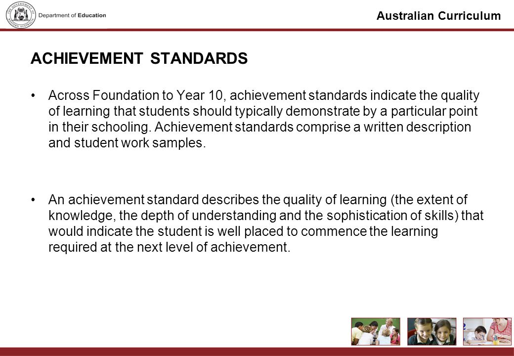 Australian Curriculum ACHIEVEMENT STANDARDS Across Foundation to Year 10, achievement standards indicate the quality of learning that students should typically demonstrate by a particular point in their schooling.