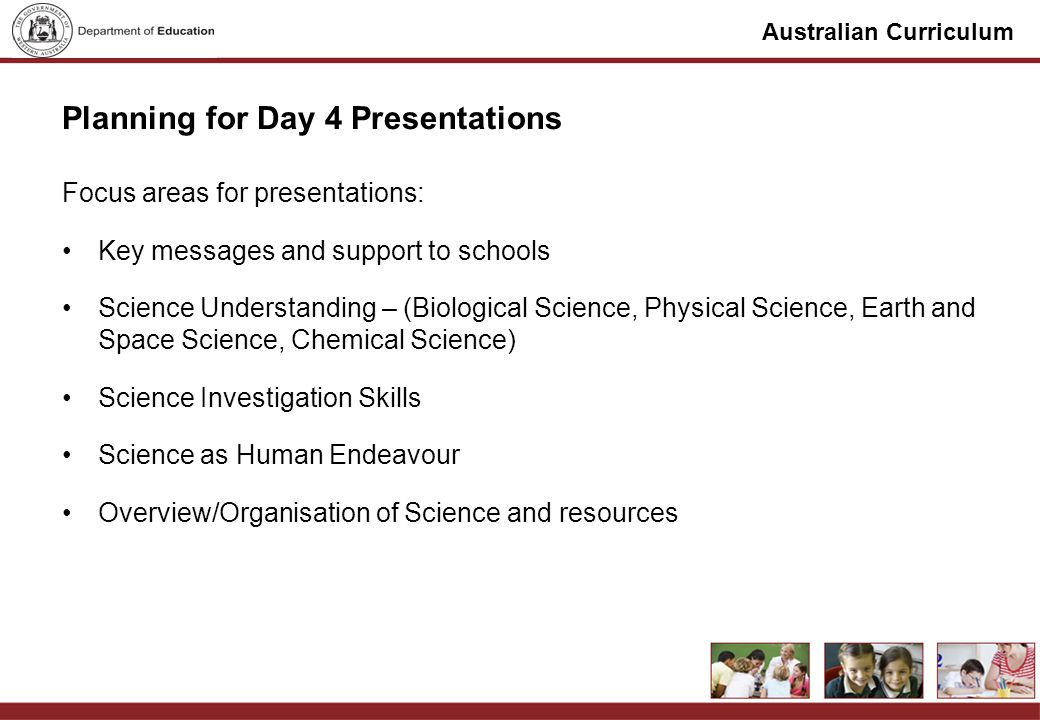 Australian Curriculum Planning for Day 4 Presentations Focus areas for presentations: Key messages and support to schools Science Understanding – (Biological Science, Physical Science, Earth and Space Science, Chemical Science) Science Investigation Skills Science as Human Endeavour Overview/Organisation of Science and resources