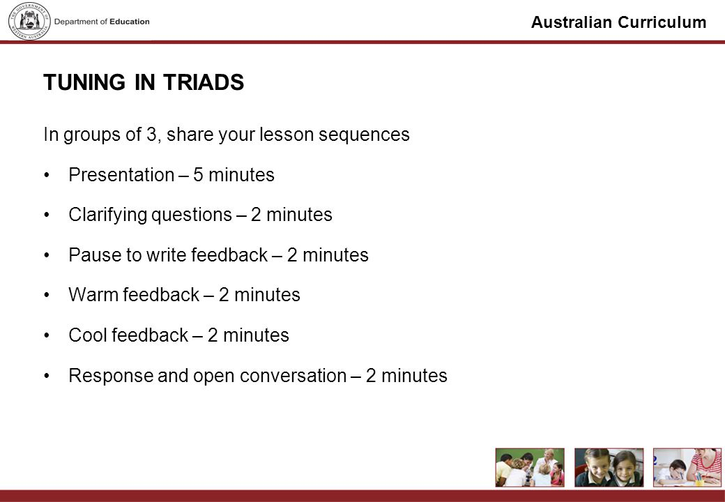 Australian Curriculum TUNING IN TRIADS In groups of 3, share your lesson sequences Presentation – 5 minutes Clarifying questions – 2 minutes Pause to write feedback – 2 minutes Warm feedback – 2 minutes Cool feedback – 2 minutes Response and open conversation – 2 minutes