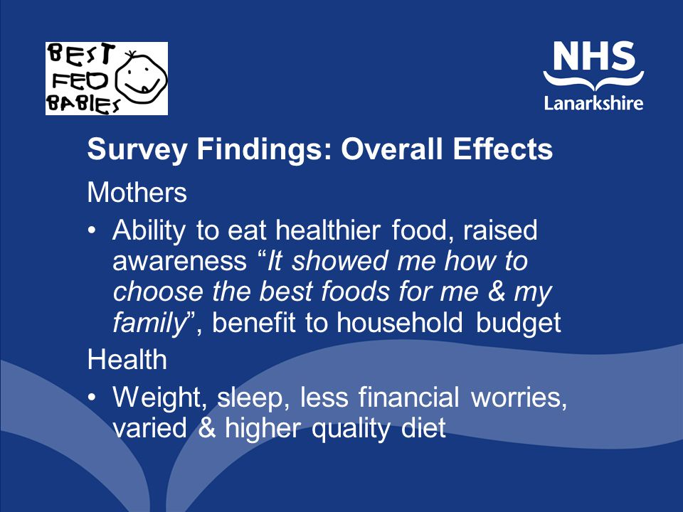 Survey Findings: Overall Effects Mothers Ability to eat healthier food, raised awareness It showed me how to choose the best foods for me & my family,