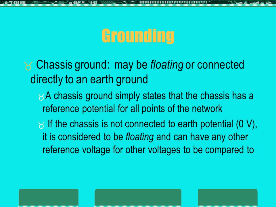 Grounding Chassis ground: may be floating or connected directly to an earth ground A chassis ground simply states that the chassis has a reference potential for all points of the network If the chassis is not connected to earth potential (0 V), it is considered to be floating and can have any other reference voltage for other voltages to be compared to