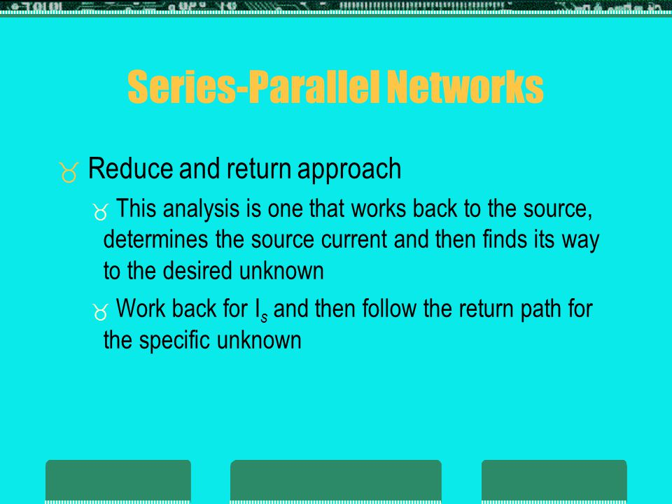 Series-Parallel Networks Reduce and return approach This analysis is one that works back to the source, determines the source current and then finds its way to the desired unknown Work back for I s and then follow the return path for the specific unknown