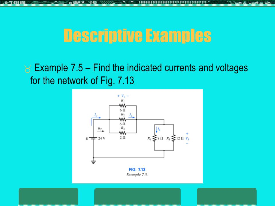 Descriptive Examples Example 7.5 – Find the indicated currents and voltages for the network of Fig.