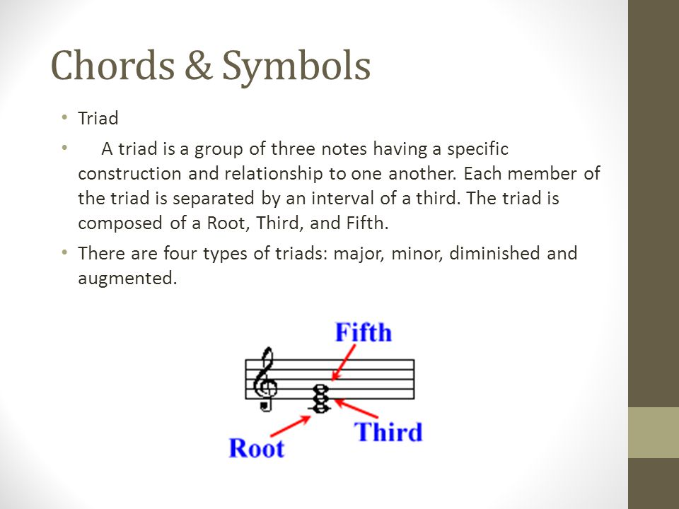 Chords & Symbols Triad A triad is a group of three notes having a specific construction and relationship to one another.
