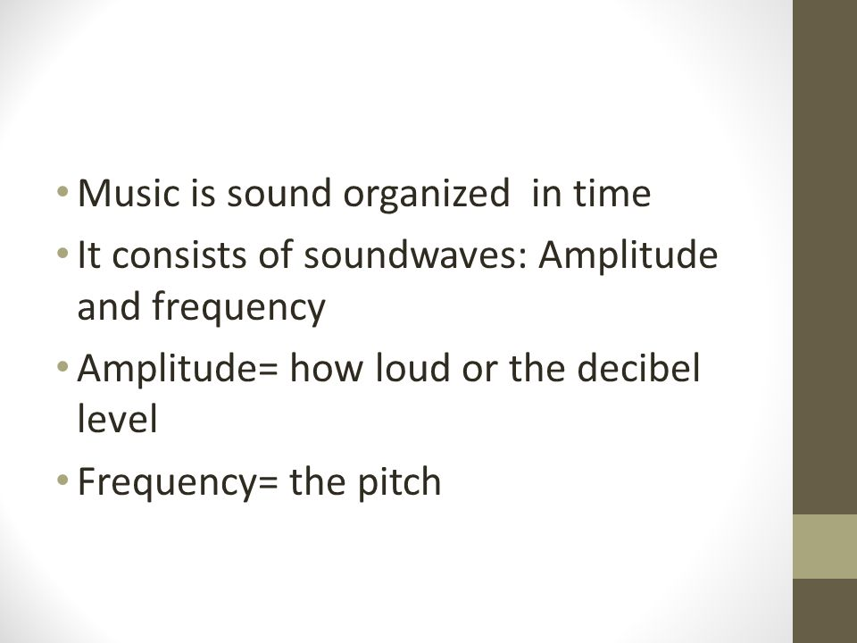 Music is sound organized in time It consists of soundwaves: Amplitude and frequency Amplitude= how loud or the decibel level Frequency= the pitch