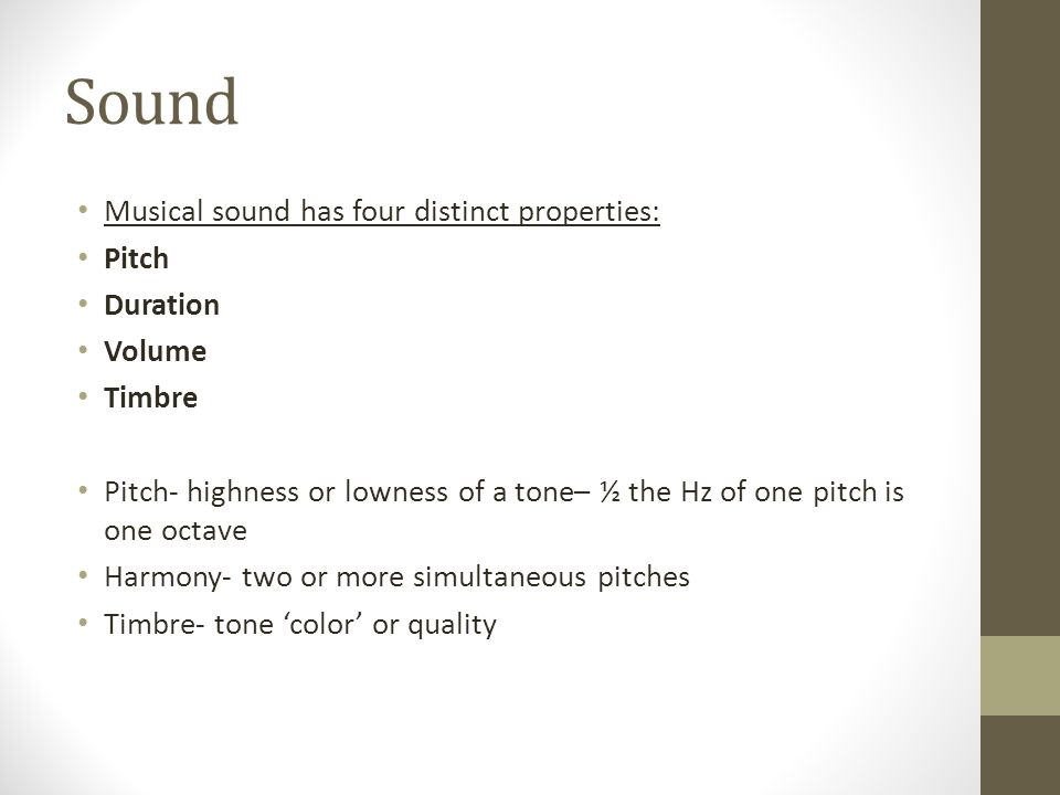 Sound Musical sound has four distinct properties: Pitch Duration Volume Timbre Pitch- highness or lowness of a tone– ½ the Hz of one pitch is one octave Harmony- two or more simultaneous pitches Timbre- tone color or quality