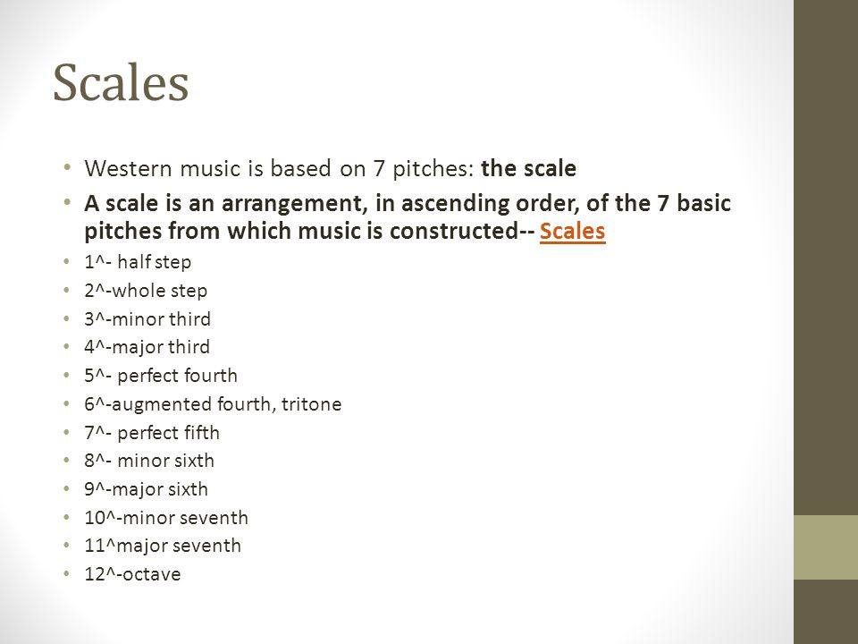 Scales Western music is based on 7 pitches: the scale A scale is an arrangement, in ascending order, of the 7 basic pitches from which music is constructed-- ScalesScales 1^- half step 2^-whole step 3^-minor third 4^-major third 5^- perfect fourth 6^-augmented fourth, tritone 7^- perfect fifth 8^- minor sixth 9^-major sixth 10^-minor seventh 11^major seventh 12^-octave