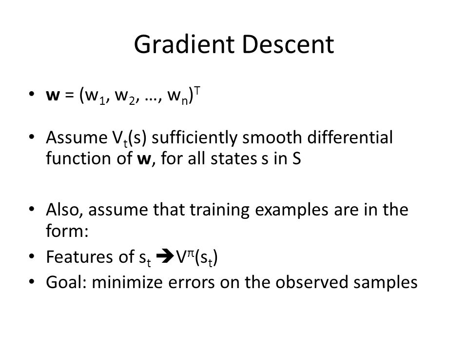 Gradient Descent w = (w 1, w 2, …, w n ) T Assume V t (s) sufficiently smooth differential function of w, for all states s in S Also, assume that training examples are in the form: Features of s t V π (s t ) Goal: minimize errors on the observed samples