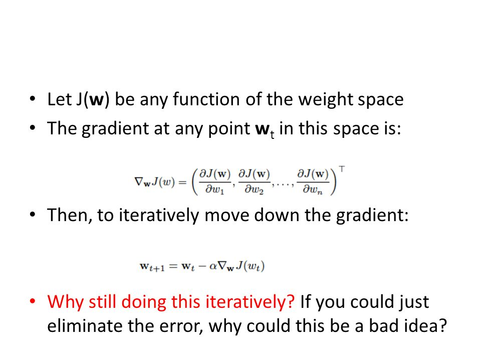 Let J(w) be any function of the weight space The gradient at any point w t in this space is: Then, to iteratively move down the gradient: Why still doing this iteratively.