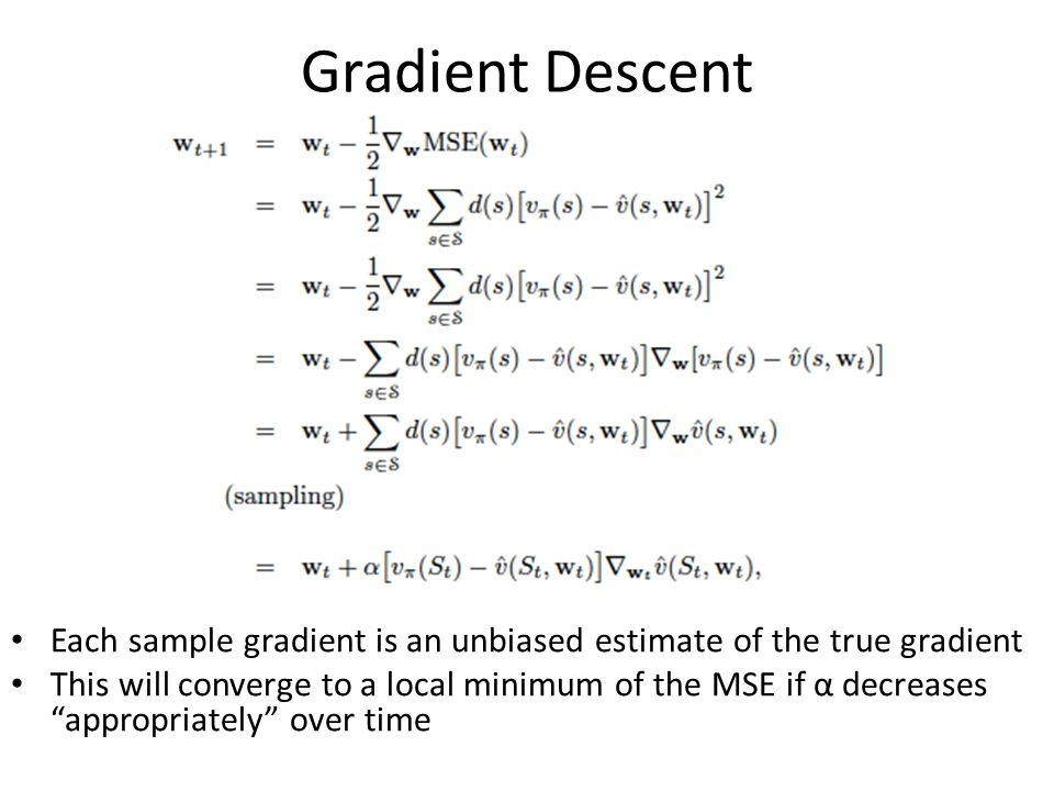 Gradient Descent Each sample gradient is an unbiased estimate of the true gradient This will converge to a local minimum of the MSE if α decreases appropriately over time