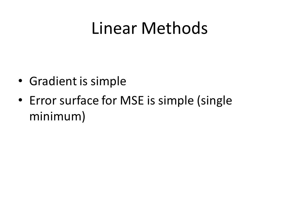 Linear Methods Gradient is simple Error surface for MSE is simple (single minimum)