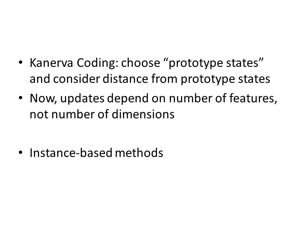 Kanerva Coding: choose prototype states and consider distance from prototype states Now, updates depend on number of features, not number of dimensions Instance-based methods