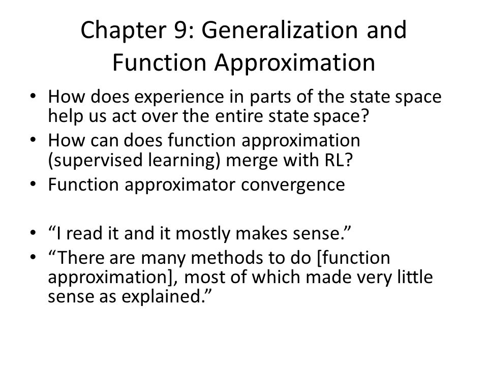 Chapter 9: Generalization and Function Approximation How does experience in parts of the state space help us act over the entire state space.