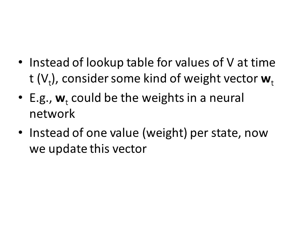 Instead of lookup table for values of V at time t (V t ), consider some kind of weight vector w t E.g., w t could be the weights in a neural network Instead of one value (weight) per state, now we update this vector