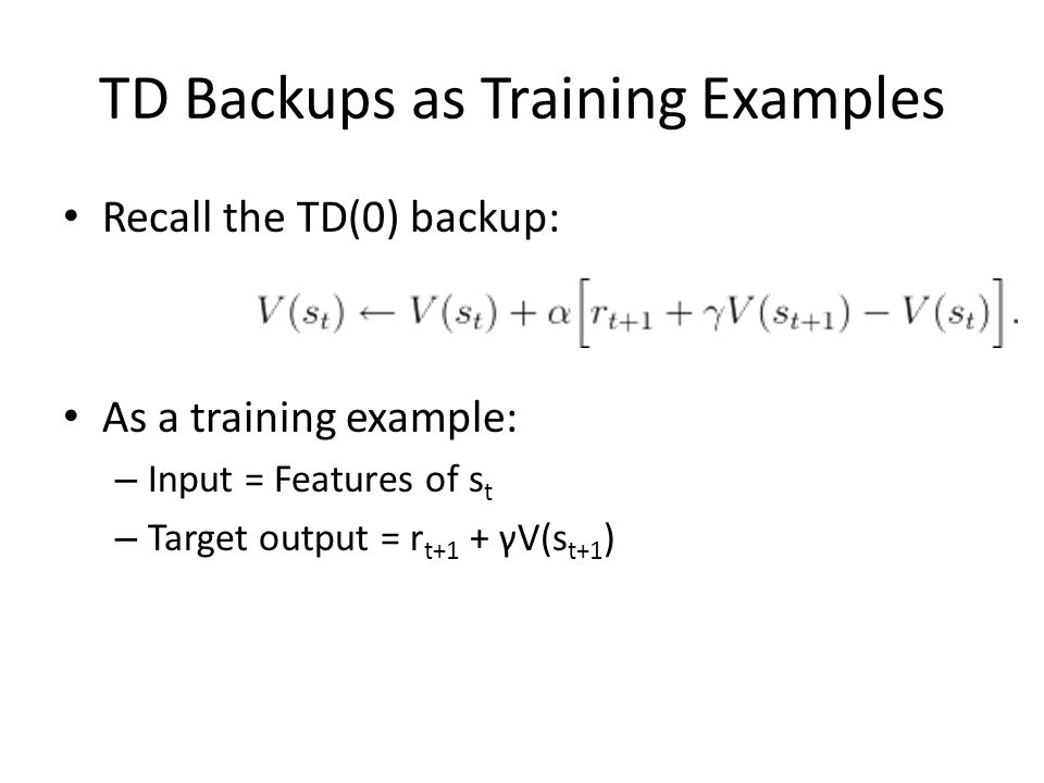 TD Backups as Training Examples Recall the TD(0) backup: As a training example: – Input = Features of s t – Target output = r t+1 + γV(s t+1 )