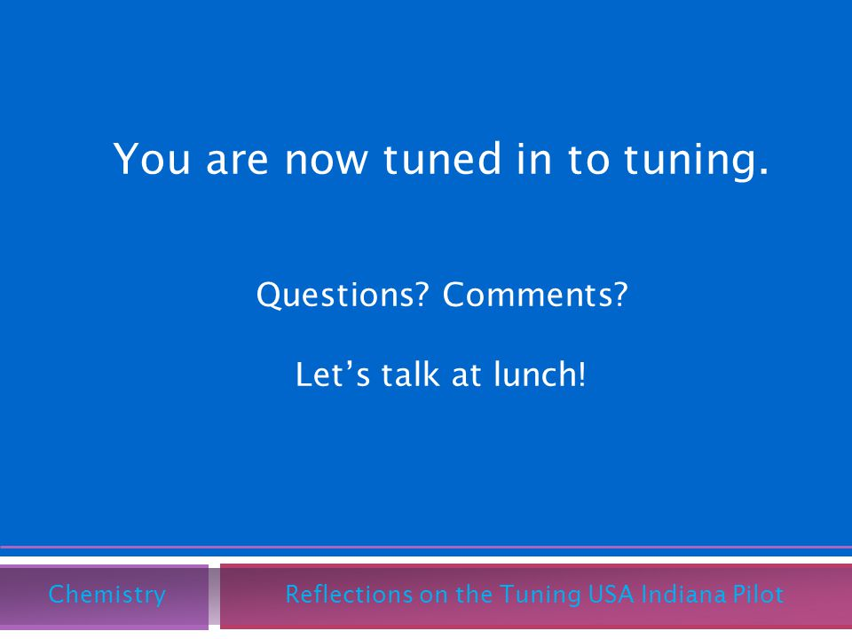 You are now tuned in to tuning. Questions? Comments? Lets talk at lunch! Chemistry Reflections on the Tuning USA Indiana Pilot