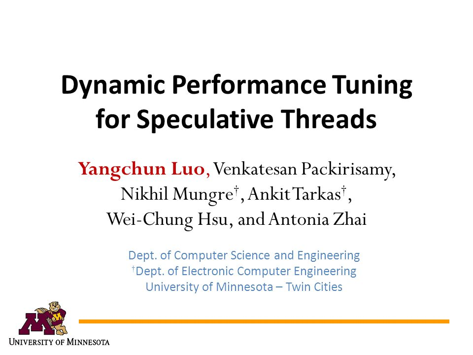 Dynamic Performance Tuning for Speculative Threads Yangchun Luo, Venkatesan Packirisamy, Nikhil Mungre, Ankit Tarkas, Wei-Chung Hsu, and Antonia Zhai