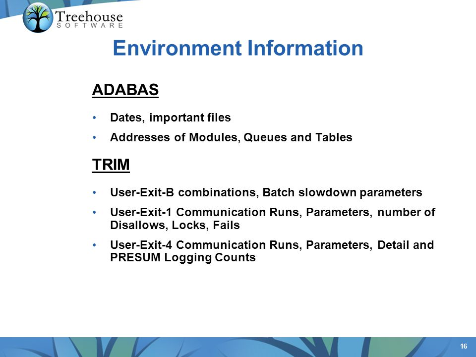 16 Environment Information ADABAS Dates, important files Addresses of Modules, Queues and Tables TRIM User-Exit-B combinations, Batch slowdown paramet