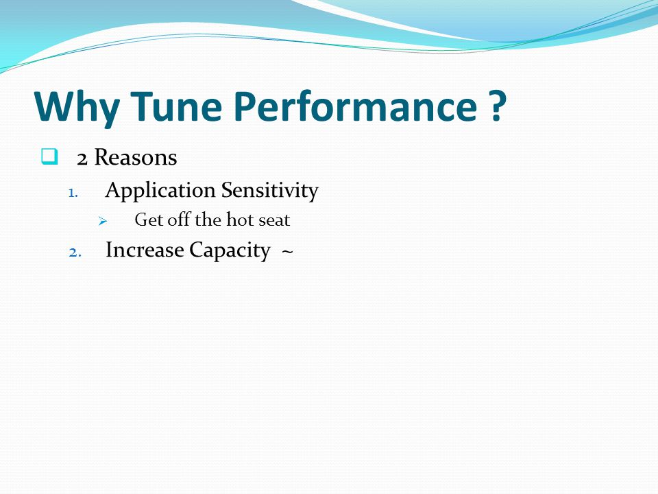 Why Tune Performance . 2 Reasons 1. Application Sensitivity Get off the hot seat 2.