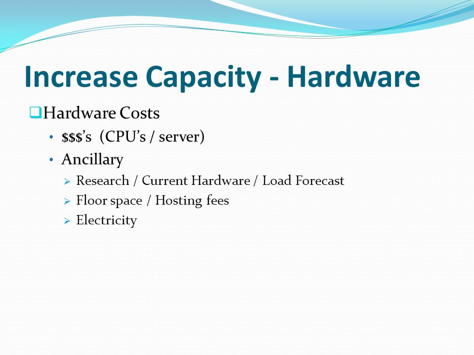 Increase Capacity - Hardware Hardware Costs $$$s (CPUs / server) Ancillary Research / Current Hardware / Load Forecast Floor space / Hosting fees Electricity