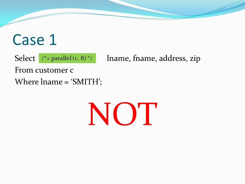 Case 1 Select lname, fname, address, zip From customer c Where lname = SMITH; NOT /*+ parallel (c, 8) */