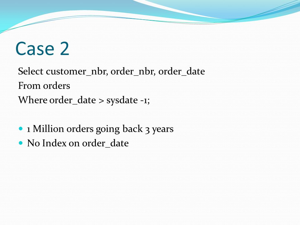 Case 2 Select customer_nbr, order_nbr, order_date From orders Where order_date > sysdate -1; 1 Million orders going back 3 years No Index on order_date
