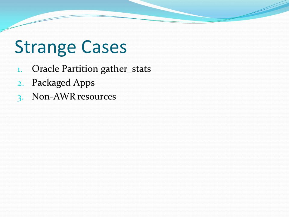 Strange Cases 1. Oracle Partition gather_stats 2. Packaged Apps 3. Non-AWR resources