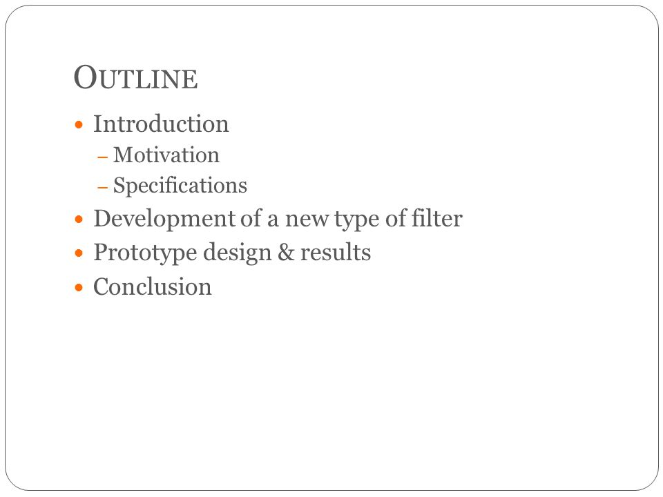 O UTLINE Introduction – Motivation – Specifications Development of a new type of filter Prototype design & results Conclusion