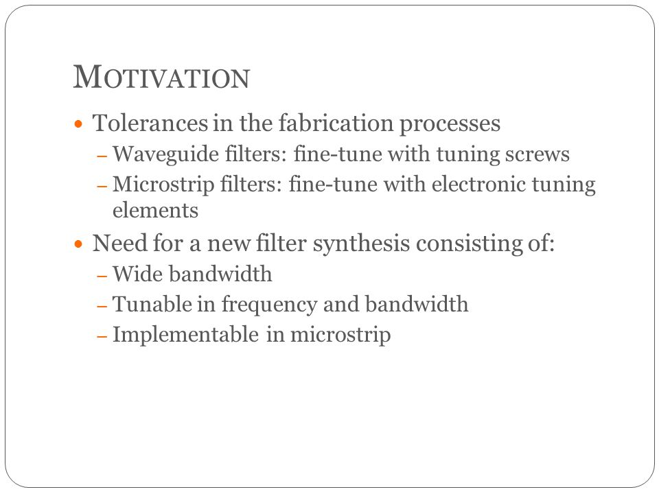 M OTIVATION Tolerances in the fabrication processes – Waveguide filters: fine-tune with tuning screws – Microstrip filters: fine-tune with electronic