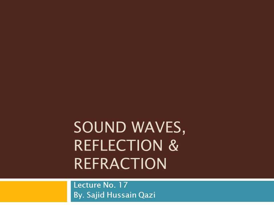 SOUND WAVES, REFLECTION & REFRACTION Lecture No. 17 By. Sajid Hussain Qazi