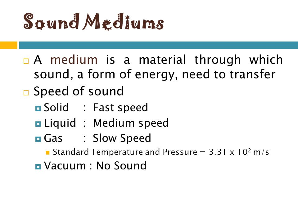 Sound Mediums A medium is a material through which sound, a form of energy, need to transfer Speed of sound Solid : Fast speed Liquid : Medium speed G