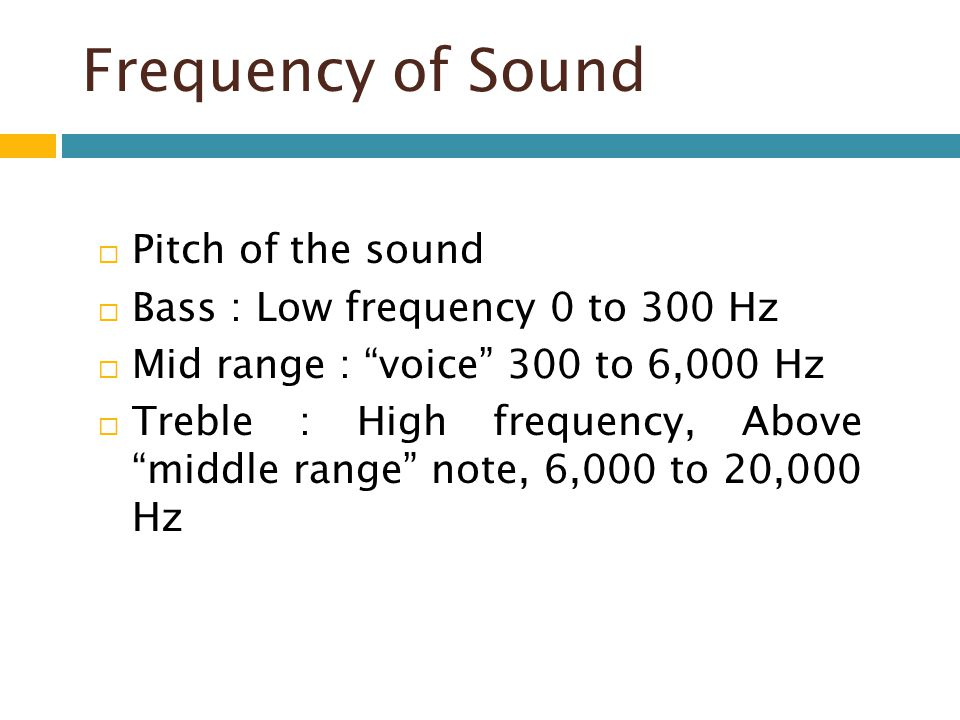 Frequency of Sound Pitch of the sound Bass : Low frequency 0 to 300 Hz Mid range : voice 300 to 6,000 Hz Treble : High frequency, Above middle range n